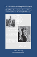 To Advance Their Opportunities: Federal Policies Toward African American Workers from World War I to the Civil Rights Act of 1964 By Judson MacLaury